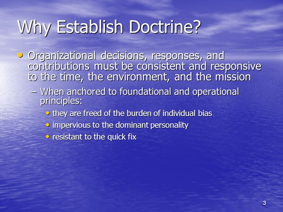 3 Why Establish Doctrine? Organizational decisions, responses, and contributions must be consistent and responsive to the time, the environment, and t