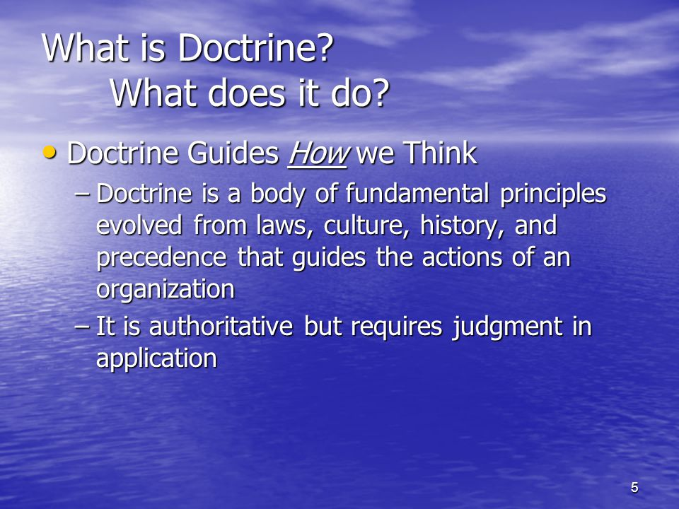 5 What is Doctrine? What does it do? Doctrine Guides How we Think Doctrine Guides How we Think –Doctrine is a body of fundamental principles evolved f