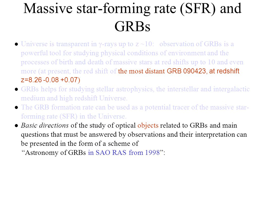 Massive star-forming rate (SFR) and GRBs Universe is transparent in γ-rays up to z ~10: observation of GRBs is a powerful tool for studying physical conditions of environment and the processes of birth and death of massive stars at red shifts up to 10 and even more (at present, the red shift of the most distant GRB 090423, at redshift z=8.26 -0.08 +0.07 )‏ GRBs helps for studying stellar astrophysics, the interstellar and intergalactic medium and high redshift Universe.
