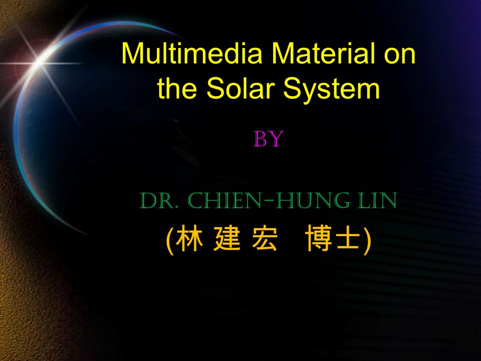 Multimedia Material on the Solar System By Dr. Chien-Hung Lin ( 林 建 宏 博士 )