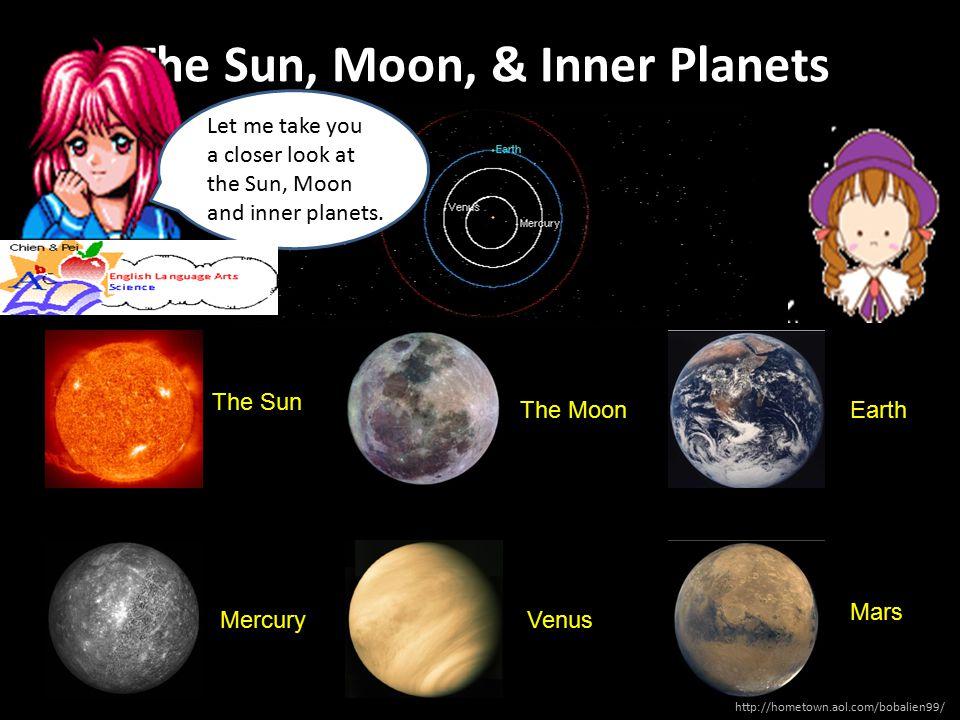 The Sun, Moon, & Inner Planets The Sun The MoonEarth MercuryVenus Mars Let me take you a closer look at the Sun, Moon and inner planets. http://hometo