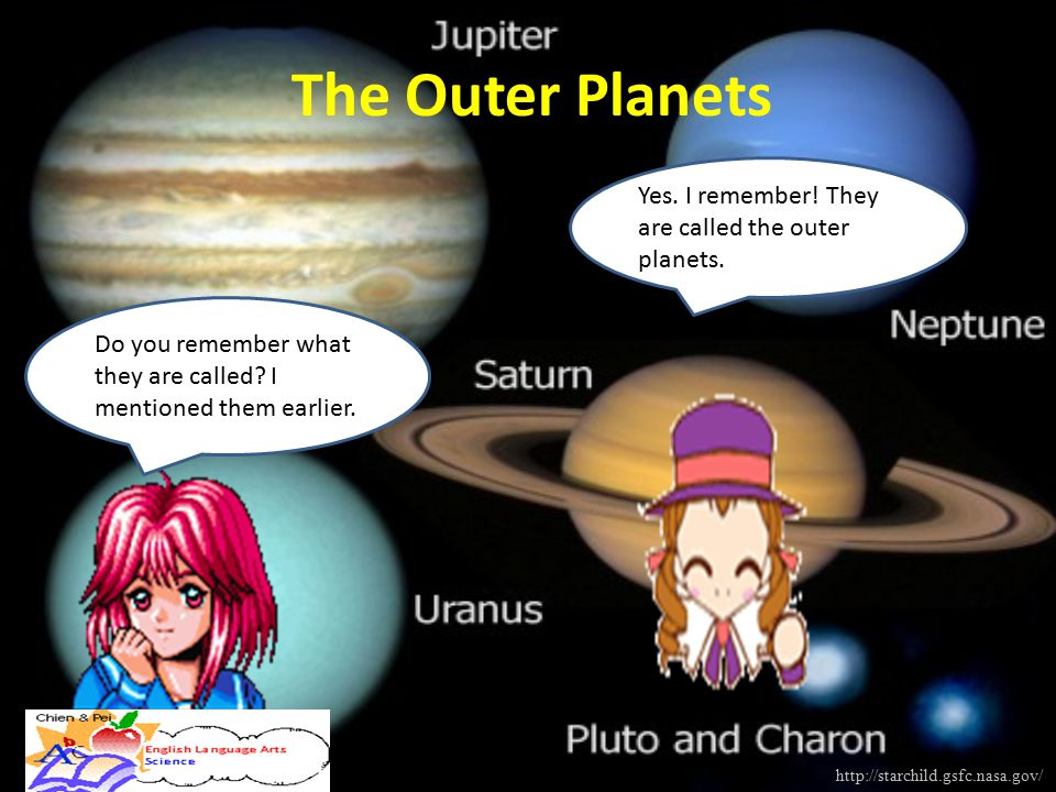 Do you remember what they are called? I mentioned them earlier. Yes. I remember! They are called the outer planets. The Outer Planets http://starchild