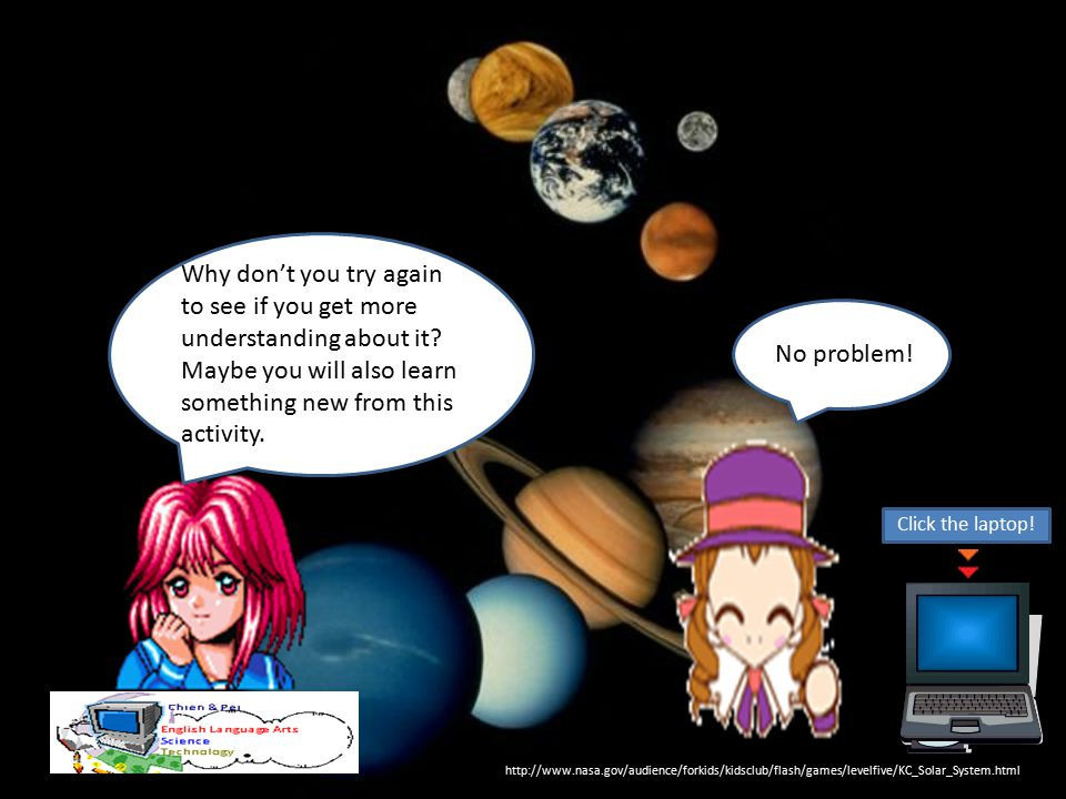 http://www.nasa.gov/audience/forkids/kidsclub/flash/games/levelfive/KC_Solar_System.html Why don't you try again to see if you get more understanding