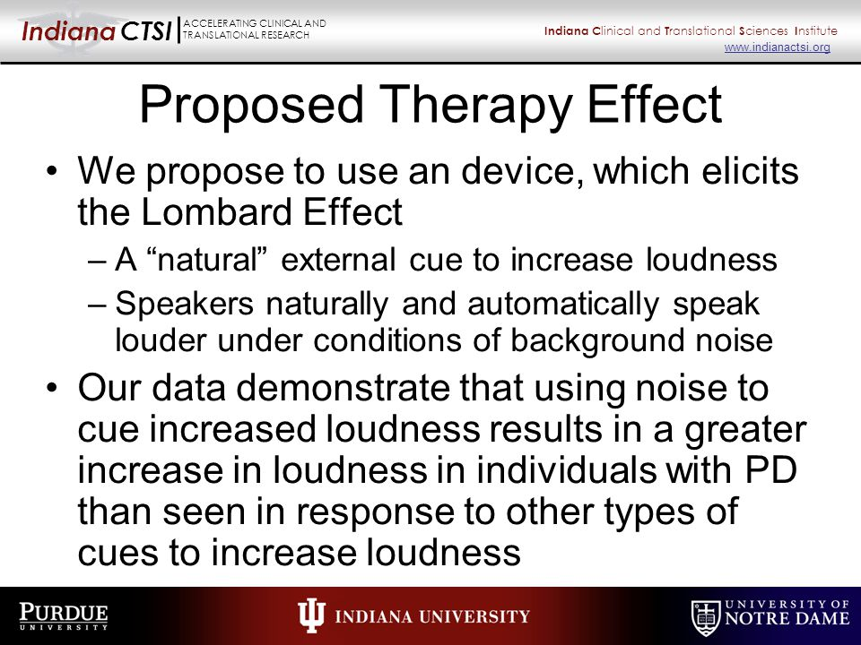 Indiana CTSI ACCELERATING CLINICAL AND TRANSLATIONAL RESEARCH Indiana C linical and T ranslational S ciences I nstitute www.indianactsi.org Proposed Therapy Effect We propose to use an device, which elicits the Lombard Effect –A natural external cue to increase loudness –Speakers naturally and automatically speak louder under conditions of background noise Our data demonstrate that using noise to cue increased loudness results in a greater increase in loudness in individuals with PD than seen in response to other types of cues to increase loudness
