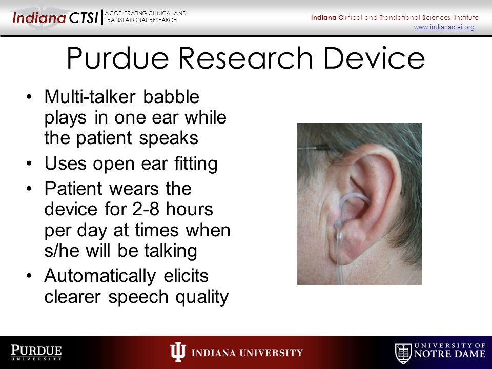 Indiana CTSI ACCELERATING CLINICAL AND TRANSLATIONAL RESEARCH Indiana C linical and T ranslational S ciences I nstitute www.indianactsi.org Purdue Research Device Multi-talker babble plays in one ear while the patient speaks Uses open ear fitting Patient wears the device for 2-8 hours per day at times when s/he will be talking Automatically elicits clearer speech quality