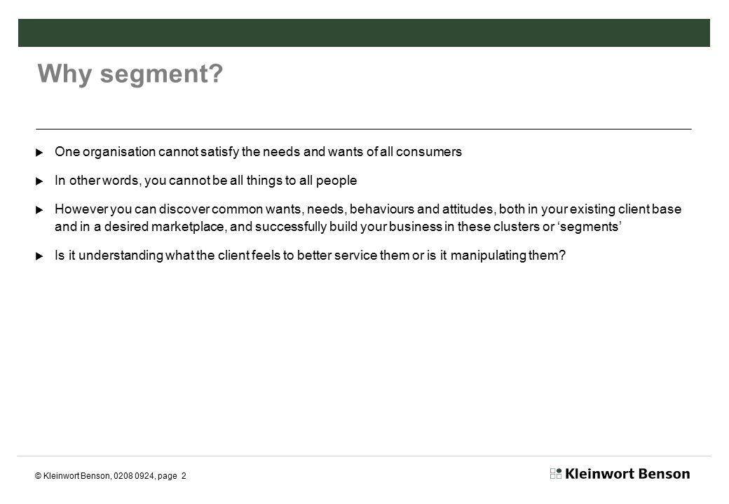 © Kleinwort Benson, 0208 0924, page 13 Pitfalls of segmentation  Will not deliver on ROI unless based on robust management information strategy and platform  Don't publicise what could be perceived as pigeonholing – remember Mondeo Man.