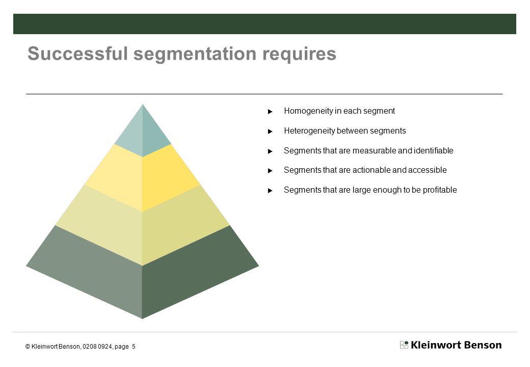 © Kleinwort Benson, 0208 0924, page 5 Successful segmentation requires  Homogeneity in each segment  Heterogeneity between segments  Segments that are measurable and identifiable  Segments that are actionable and accessible  Segments that are large enough to be profitable