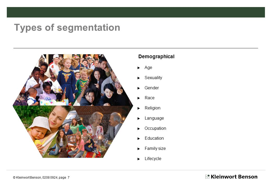 © Kleinwort Benson, 0208 0924, page 8 Types of segmentation Behavioural  Benefits sought  Decision making unit  Product usage rate  Brand loyalty  Product end usage  Readiness to buy