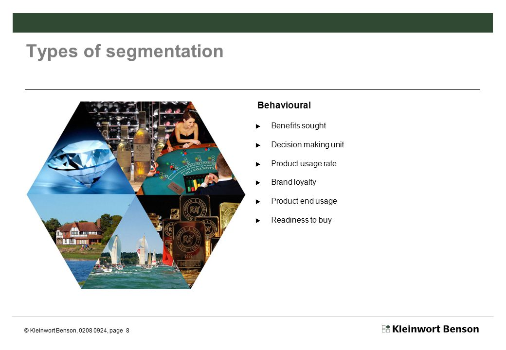 © Kleinwort Benson, 0208 0924, page 9 Types of segmentation Top down, bottom up (George Day, 1980)  Top down –Dividing whole market into defined segments  Bottom up –Start with single customer and build on that profile