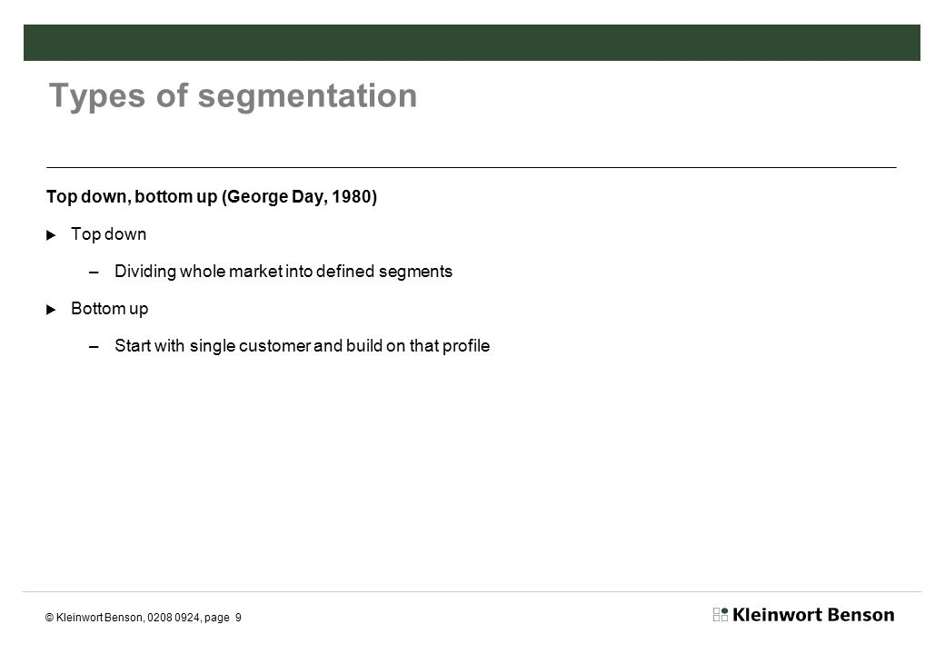 © Kleinwort Benson, 0208 0924, page 10 'Bottoms up' at Kleinwort Benson  Traditional PWM industry segmentation purely by wealth thrown out the window  Existing client base profiled and single profile emerged and developed  Depth segmentation utilised - demographic, behavioural, psychographic analysis  Clearer picture of wants, needs, behaviours and attitudes emerged – position statements  Clearer understanding of how all above affected by lifecycle