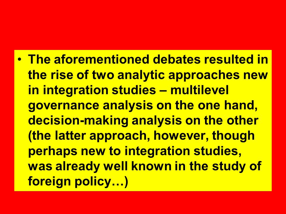 The aforementioned debates resulted in the rise of two analytic approaches new in integration studies – multilevel governance analysis on the one hand, decision-making analysis on the other (the latter approach, however, though perhaps new to integration studies, was already well known in the study of foreign policy…)