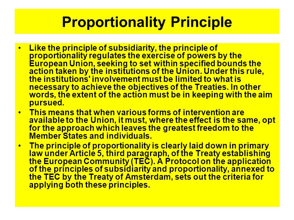 Proportionality Principle Like the principle of subsidiarity, the principle of proportionality regulates the exercise of powers by the European Union, seeking to set within specified bounds the action taken by the institutions of the Union.
