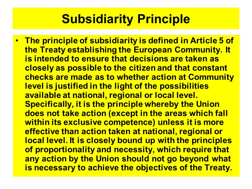 Subsidiarity Principle The principle of subsidiarity is defined in Article 5 of the Treaty establishing the European Community.