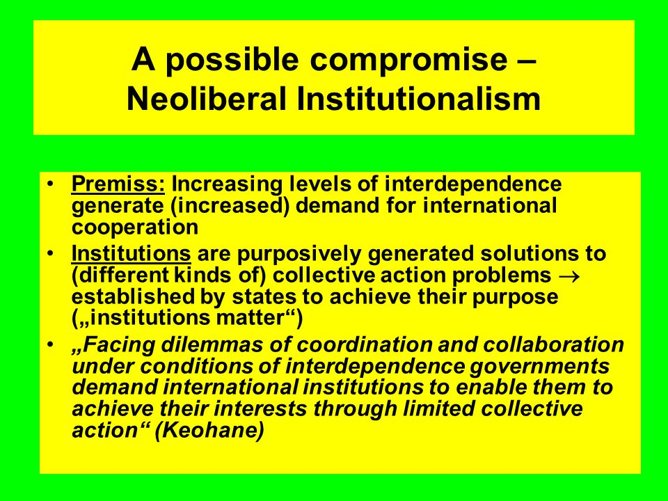 "A possible compromise – Neoliberal Institutionalism Premiss: Increasing levels of interdependence generate (in­creased) demand for international cooperation Institutions are purposively generated solutions to (different kinds of) collective action problems  established by states to achieve their purpose (""institutions matter ) ""Facing dilemmas of coordination and collaboration under conditions of interdependence governments demand international institutions to enable them to achieve their interests through limited collective action (Keohane)"