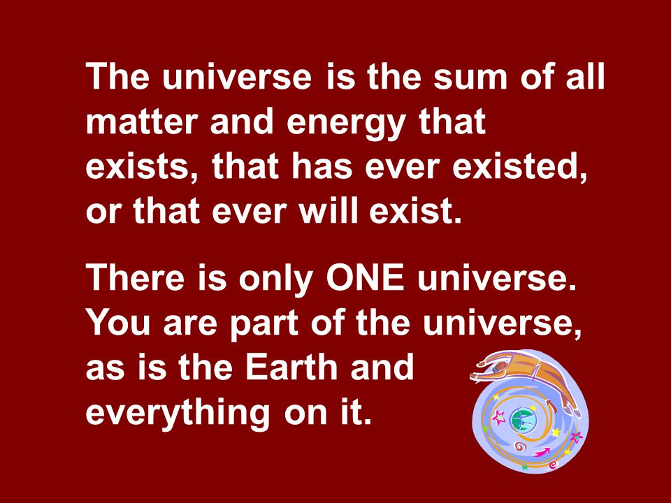 The universe is the sum of all matter and energy that exists, that has ever existed, or that ever will exist. There is only ONE universe. You are part