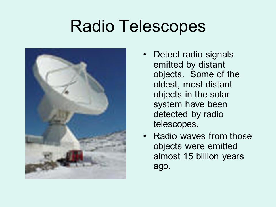Radio Telescopes Detect radio signals emitted by distant objects. Some of the oldest, most distant objects in the solar system have been detected by r