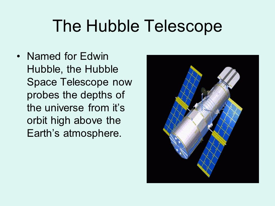 The Hubble Telescope Named for Edwin Hubble, the Hubble Space Telescope now probes the depths of the universe from it's orbit high above the Earth's a