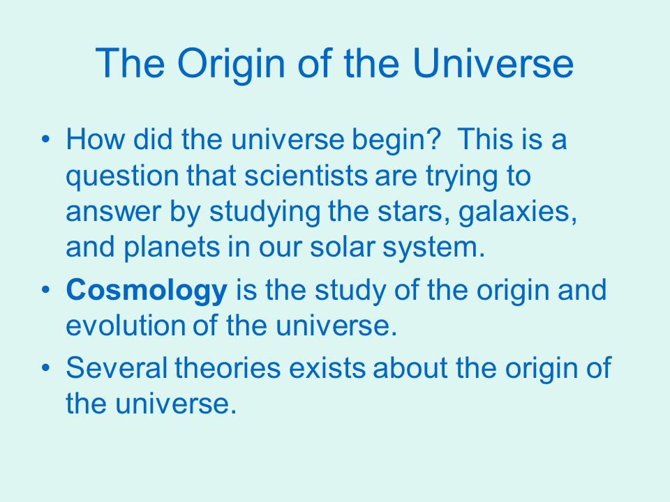 The Origin of the Universe How did the universe begin? This is a question that scientists are trying to answer by studying the stars, galaxies, and pl