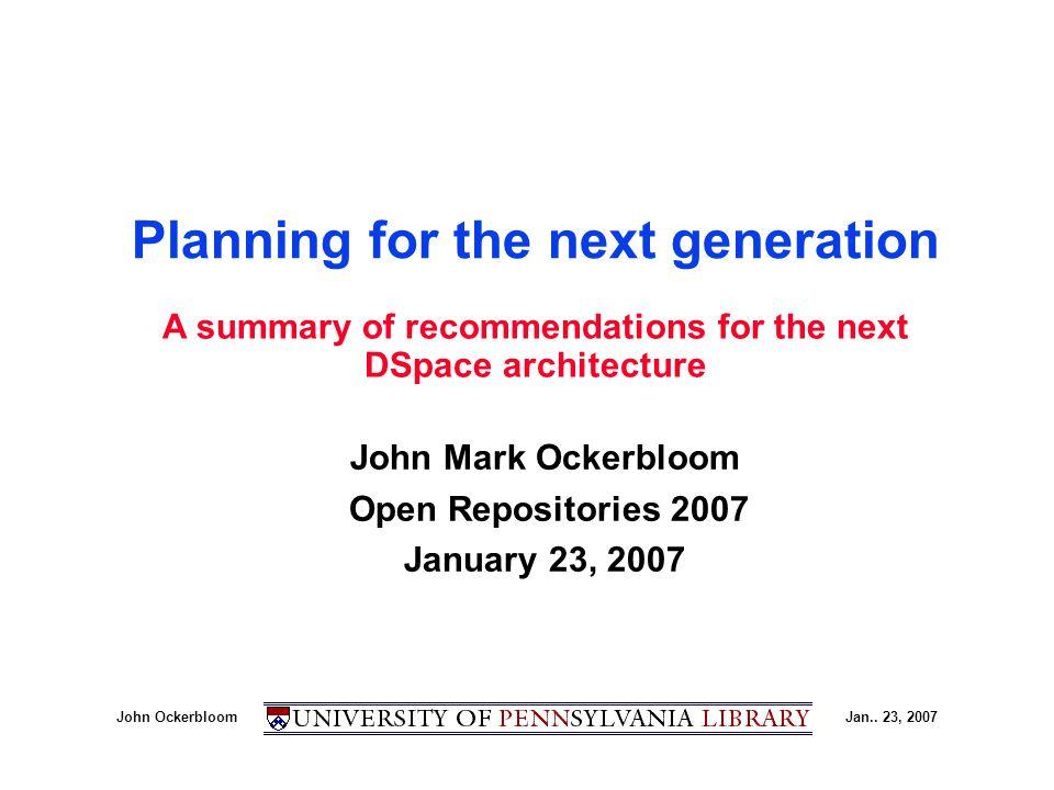 John OckerbloomJan.. 23, 2007 Planning for the next generation John Mark Ockerbloom Open Repositories 2007 January 23, 2007 A summary of recommendatio