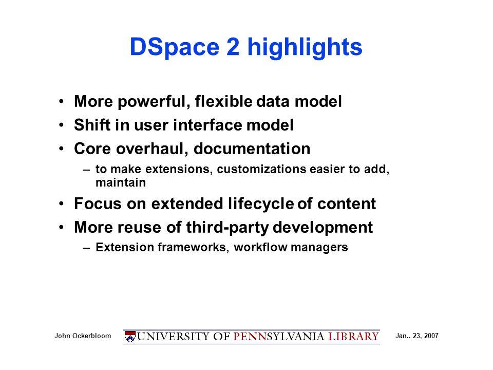 John OckerbloomJan.. 23, 2007 DSpace 2 highlights More powerful, flexible data model Shift in user interface model Core overhaul, documentation –to ma