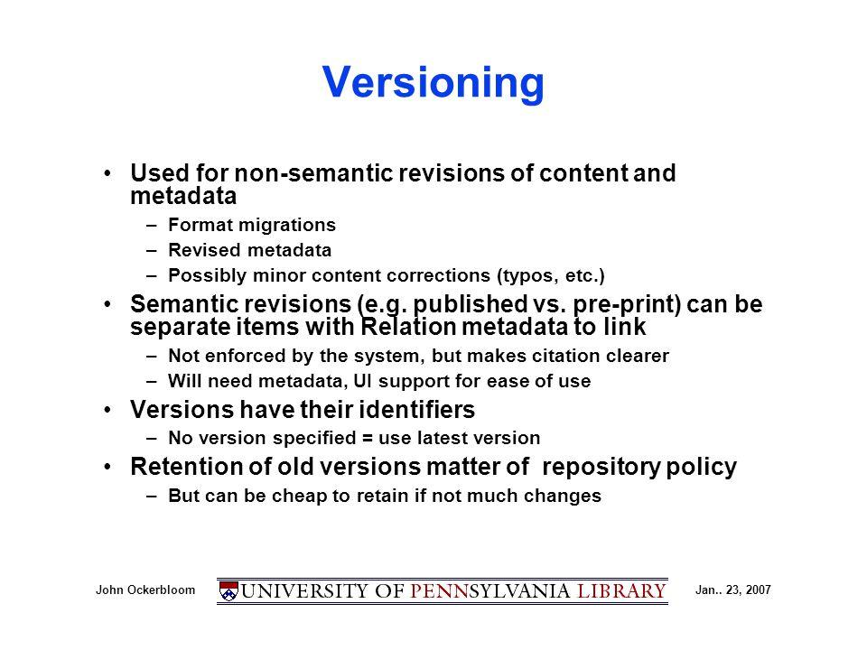 John OckerbloomJan.. 23, 2007 Versioning Used for non-semantic revisions of content and metadata –Format migrations –Revised metadata –Possibly minor