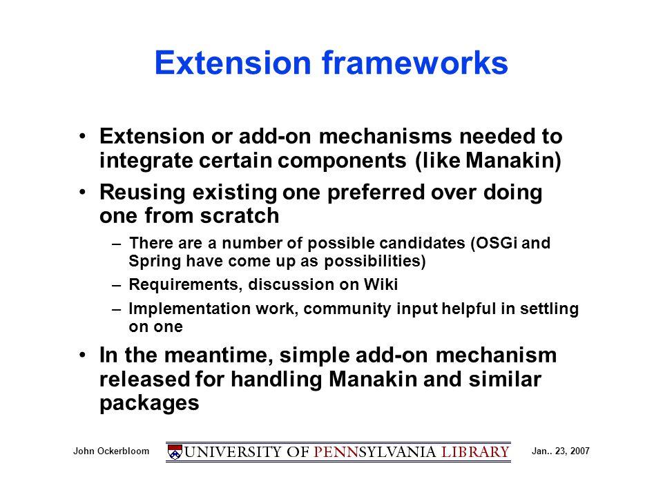 John OckerbloomJan.. 23, 2007 Extension frameworks Extension or add-on mechanisms needed to integrate certain components (like Manakin) Reusing existi