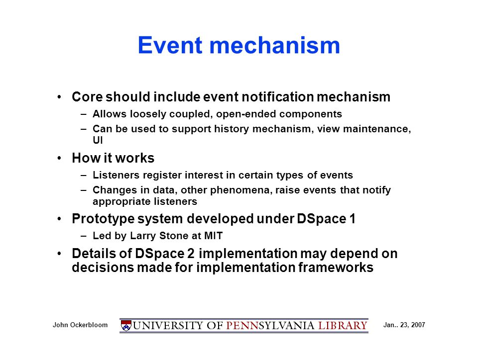 John OckerbloomJan.. 23, 2007 Event mechanism Core should include event notification mechanism –Allows loosely coupled, open-ended components –Can be