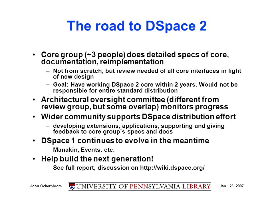 John OckerbloomJan.. 23, 2007 The road to DSpace 2 Core group (~3 people) does detailed specs of core, documentation, reimplementation –Not from scrat