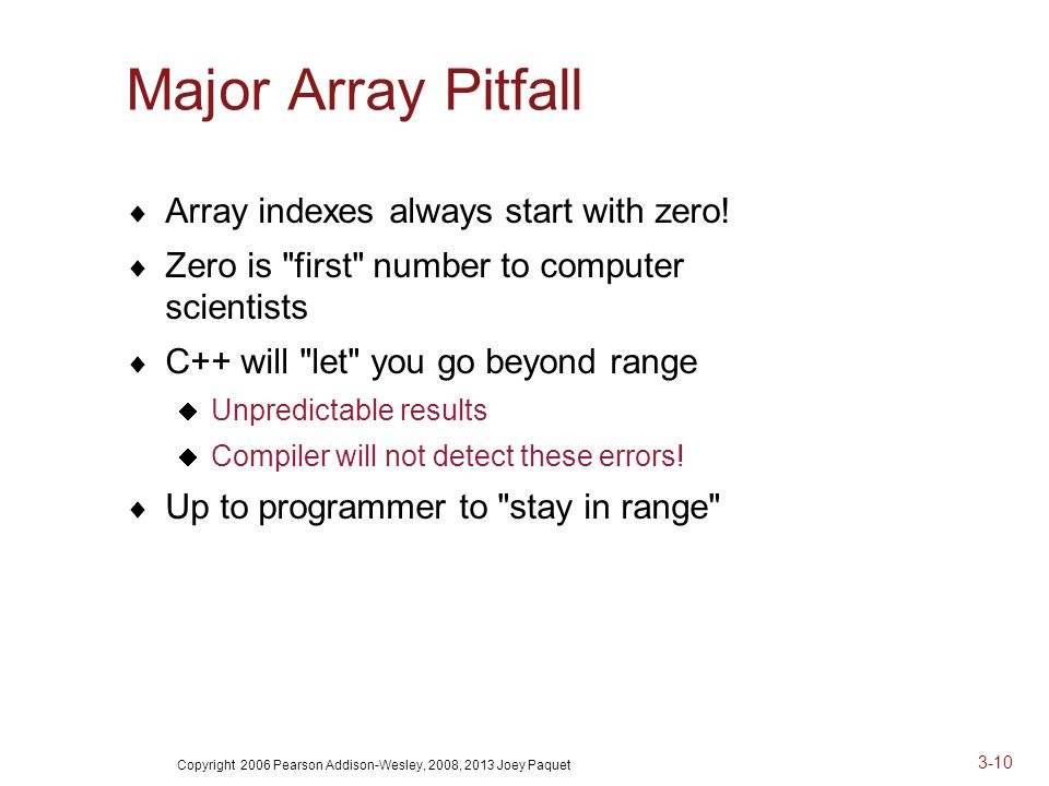 Copyright 2006 Pearson Addison-Wesley, 2008, 2013 Joey Paquet 3-10 Major Array Pitfall  Array indexes always start with zero.
