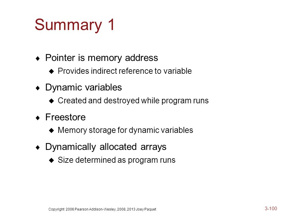 Copyright 2006 Pearson Addison-Wesley, 2008, 2013 Joey Paquet 3-100 Summary 1  Pointer is memory address  Provides indirect reference to variable  Dynamic variables  Created and destroyed while program runs  Freestore  Memory storage for dynamic variables  Dynamically allocated arrays  Size determined as program runs