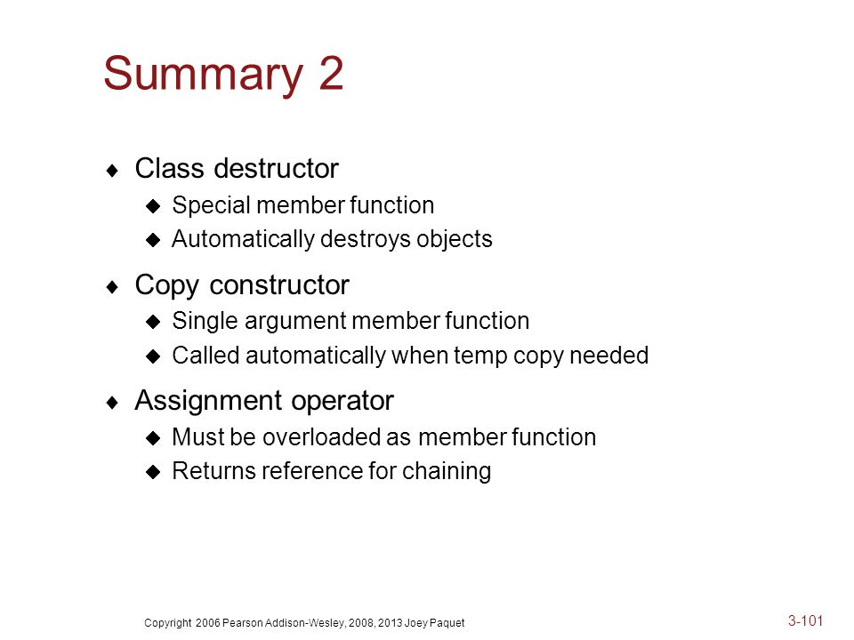 Copyright 2006 Pearson Addison-Wesley, 2008, 2013 Joey Paquet 3-101 Summary 2  Class destructor  Special member function  Automatically destroys objects  Copy constructor  Single argument member function  Called automatically when temp copy needed  Assignment operator  Must be overloaded as member function  Returns reference for chaining