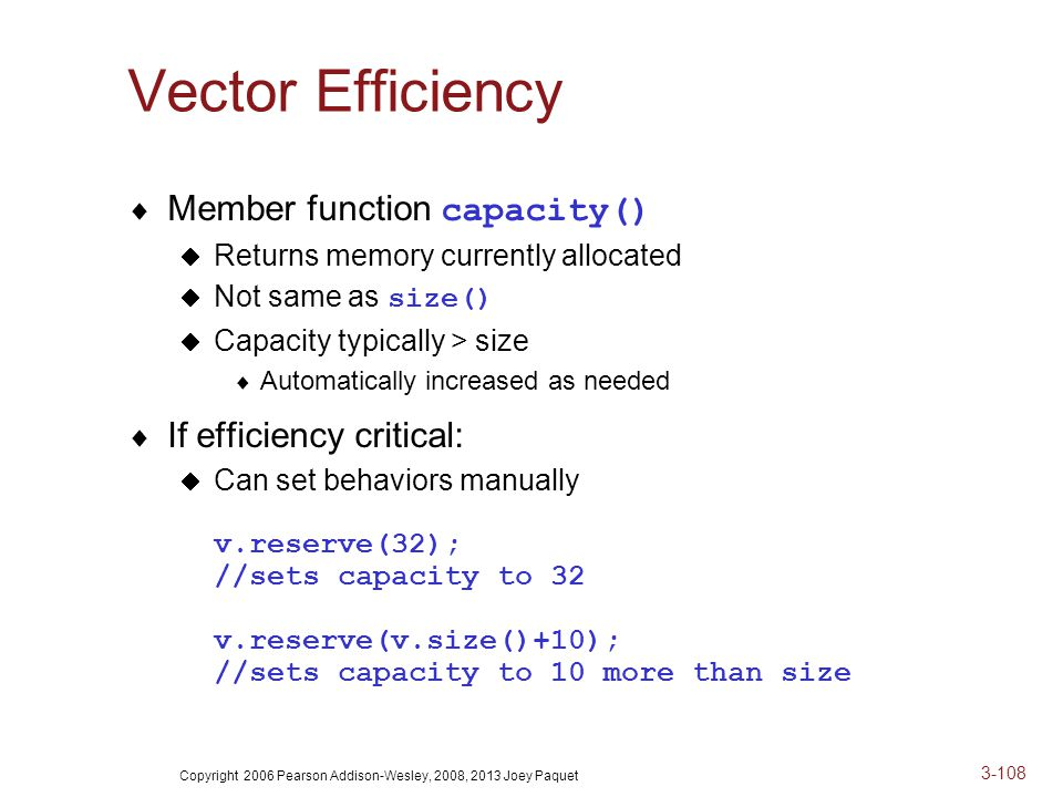Copyright 2006 Pearson Addison-Wesley, 2008, 2013 Joey Paquet 3-108 Vector Efficiency  Member function capacity()  Returns memory currently allocated  Not same as size()  Capacity typically > size  Automatically increased as needed  If efficiency critical:  Can set behaviors manually v.reserve(32); //sets capacity to 32 v.reserve(v.size()+10); //sets capacity to 10 more than size