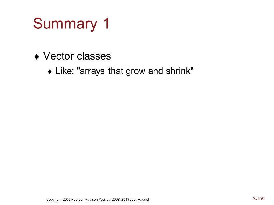 Copyright 2006 Pearson Addison-Wesley, 2008, 2013 Joey Paquet 3-109 Summary 1  Vector classes  Like: arrays that grow and shrink