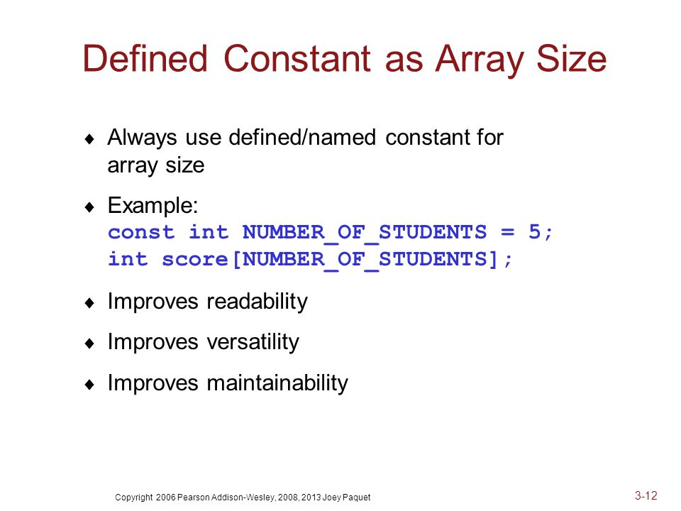 Copyright 2006 Pearson Addison-Wesley, 2008, 2013 Joey Paquet 3-12 Defined Constant as Array Size  Always use defined/named constant for array size  Example: const int NUMBER_OF_STUDENTS = 5; int score[NUMBER_OF_STUDENTS];  Improves readability  Improves versatility  Improves maintainability