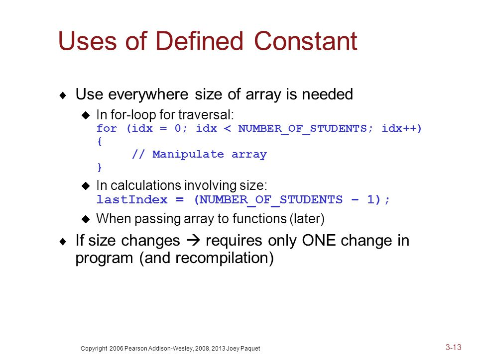 Copyright 2006 Pearson Addison-Wesley, 2008, 2013 Joey Paquet 3-13 Uses of Defined Constant  Use everywhere size of array is needed  In for-loop for traversal: for (idx = 0; idx < NUMBER_OF_STUDENTS; idx++) { // Manipulate array }  In calculations involving size: lastIndex = (NUMBER_OF_STUDENTS – 1);  When passing array to functions (later)  If size changes  requires only ONE change in program (and recompilation)