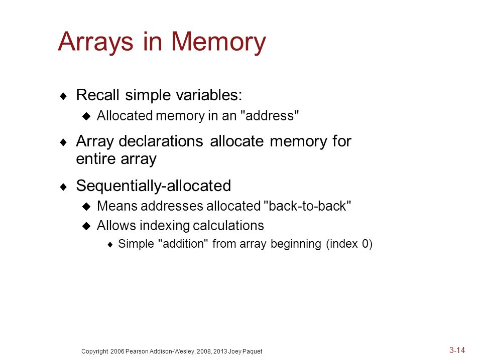 Copyright 2006 Pearson Addison-Wesley, 2008, 2013 Joey Paquet 3-14 Arrays in Memory  Recall simple variables:  Allocated memory in an address  Array declarations allocate memory for entire array  Sequentially-allocated  Means addresses allocated back-to-back  Allows indexing calculations  Simple addition from array beginning (index 0)