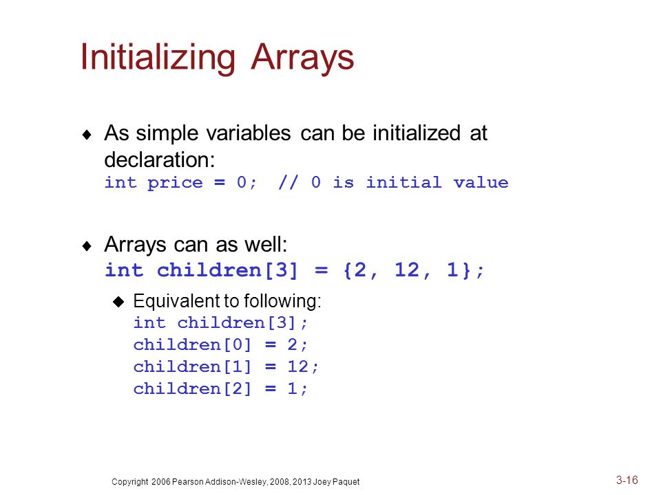 Copyright 2006 Pearson Addison-Wesley, 2008, 2013 Joey Paquet 3-16 Initializing Arrays  As simple variables can be initialized at declaration: int price = 0;// 0 is initial value  Arrays can as well: int children[3] = {2, 12, 1};  Equivalent to following: int children[3]; children[0] = 2; children[1] = 12; children[2] = 1;