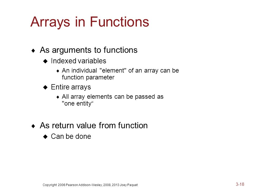 Copyright 2006 Pearson Addison-Wesley, 2008, 2013 Joey Paquet 3-18 Arrays in Functions  As arguments to functions  Indexed variables  An individual element of an array can be function parameter  Entire arrays  All array elements can be passed as one entity  As return value from function  Can be done