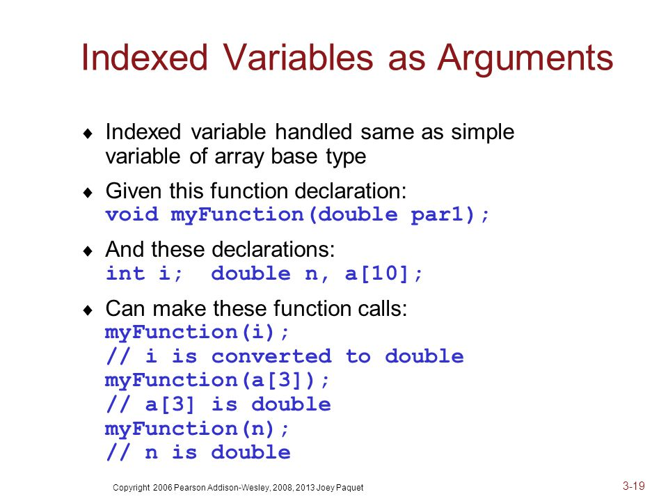Copyright 2006 Pearson Addison-Wesley, 2008, 2013 Joey Paquet 3-19 Indexed Variables as Arguments  Indexed variable handled same as simple variable of array base type  Given this function declaration: void myFunction(double par1);  And these declarations: int i; double n, a[10];  Can make these function calls: myFunction(i); // i is converted to double myFunction(a[3]); // a[3] is double myFunction(n); // n is double