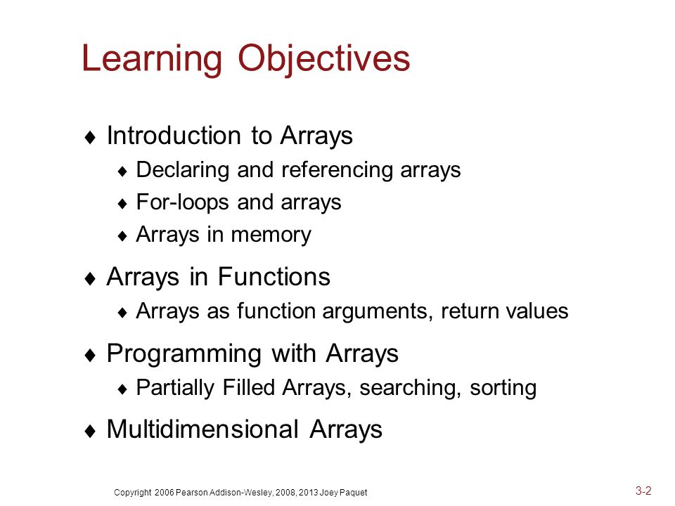 Copyright 2006 Pearson Addison-Wesley, 2008, 2013 Joey Paquet 3-2 Learning Objectives  Introduction to Arrays  Declaring and referencing arrays  For-loops and arrays  Arrays in memory  Arrays in Functions  Arrays as function arguments, return values  Programming with Arrays  Partially Filled Arrays, searching, sorting  Multidimensional Arrays