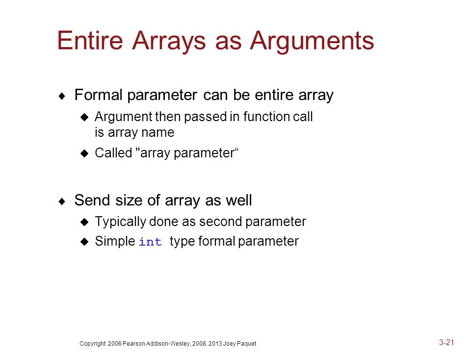 Copyright 2006 Pearson Addison-Wesley, 2008, 2013 Joey Paquet 3-21 Entire Arrays as Arguments  Formal parameter can be entire array  Argument then passed in function call is array name  Called array parameter  Send size of array as well  Typically done as second parameter  Simple int type formal parameter