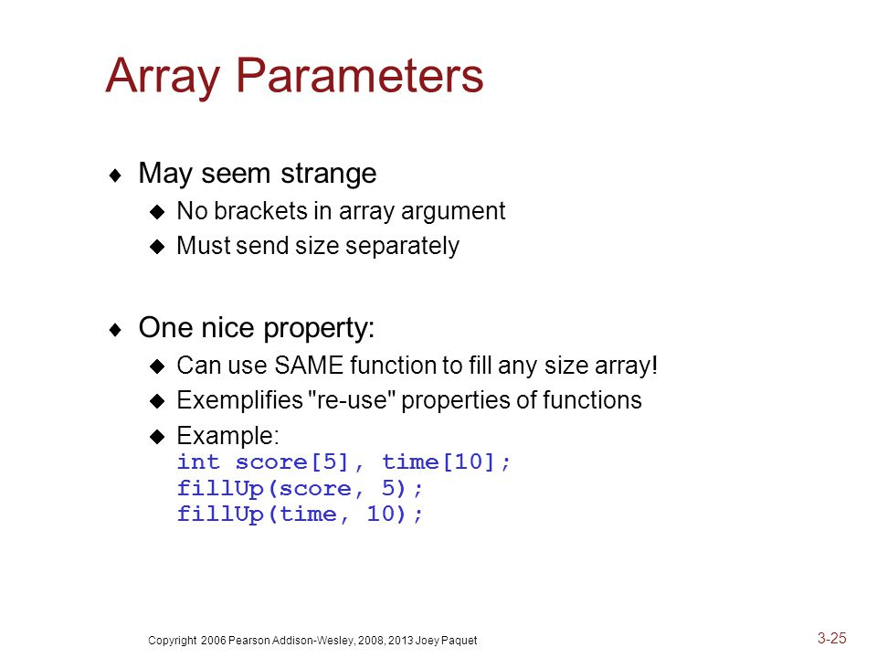 Copyright 2006 Pearson Addison-Wesley, 2008, 2013 Joey Paquet 3-25 Array Parameters  May seem strange  No brackets in array argument  Must send size separately  One nice property:  Can use SAME function to fill any size array.