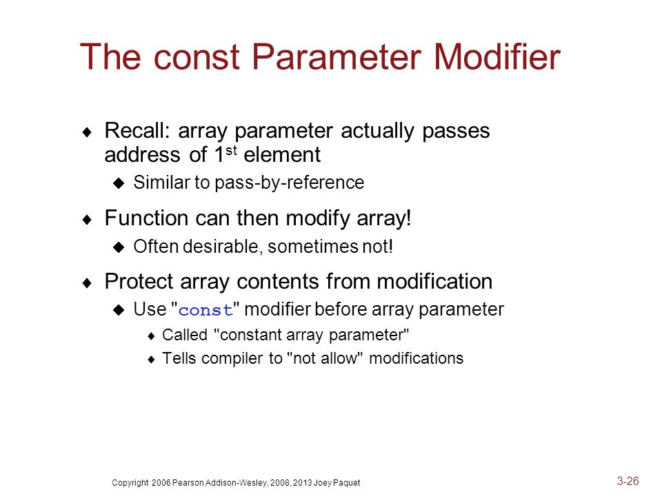 Copyright 2006 Pearson Addison-Wesley, 2008, 2013 Joey Paquet 3-26 The const Parameter Modifier  Recall: array parameter actually passes address of 1 st element  Similar to pass-by-reference  Function can then modify array.