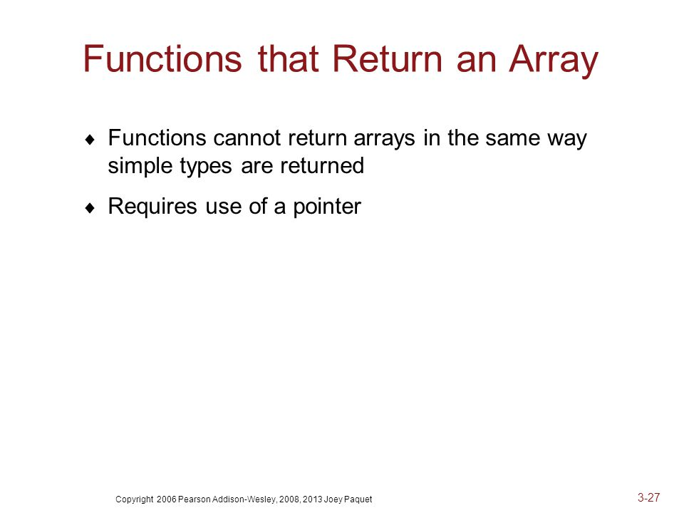 Copyright 2006 Pearson Addison-Wesley, 2008, 2013 Joey Paquet 3-27 Functions that Return an Array  Functions cannot return arrays in the same way simple types are returned  Requires use of a pointer