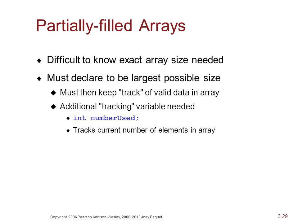 Copyright 2006 Pearson Addison-Wesley, 2008, 2013 Joey Paquet 3-29 Partially-filled Arrays  Difficult to know exact array size needed  Must declare to be largest possible size  Must then keep track of valid data in array  Additional tracking variable needed  int numberUsed;  Tracks current number of elements in array