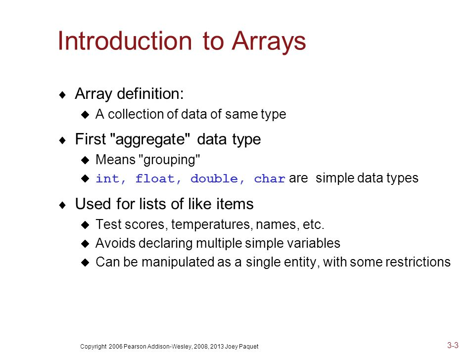 Copyright 2006 Pearson Addison-Wesley, 2008, 2013 Joey Paquet 3-3 Introduction to Arrays  Array definition:  A collection of data of same type  First aggregate data type  Means grouping  int, float, double, char are simple data types  Used for lists of like items  Test scores, temperatures, names, etc.