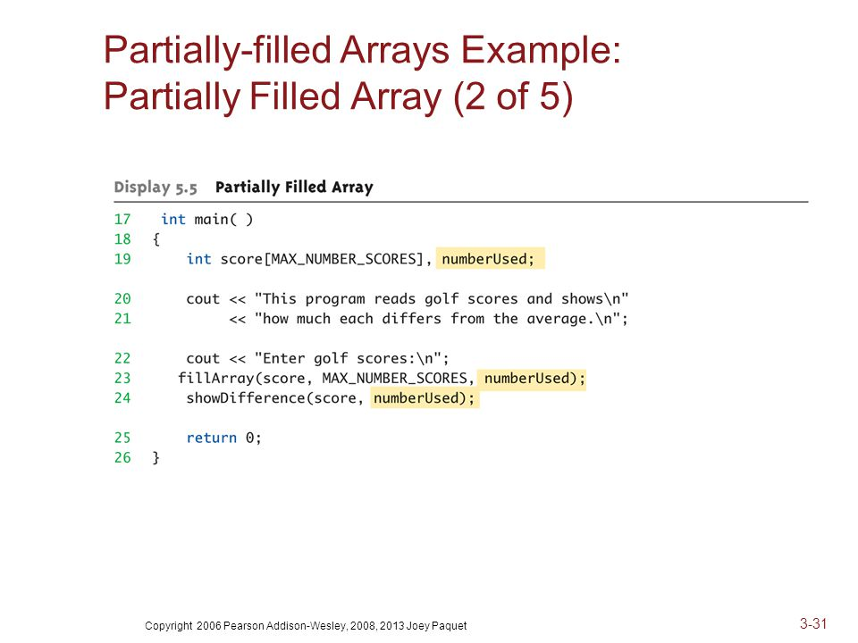 Copyright 2006 Pearson Addison-Wesley, 2008, 2013 Joey Paquet 3-31 Partially-filled Arrays Example: Partially Filled Array (2 of 5)