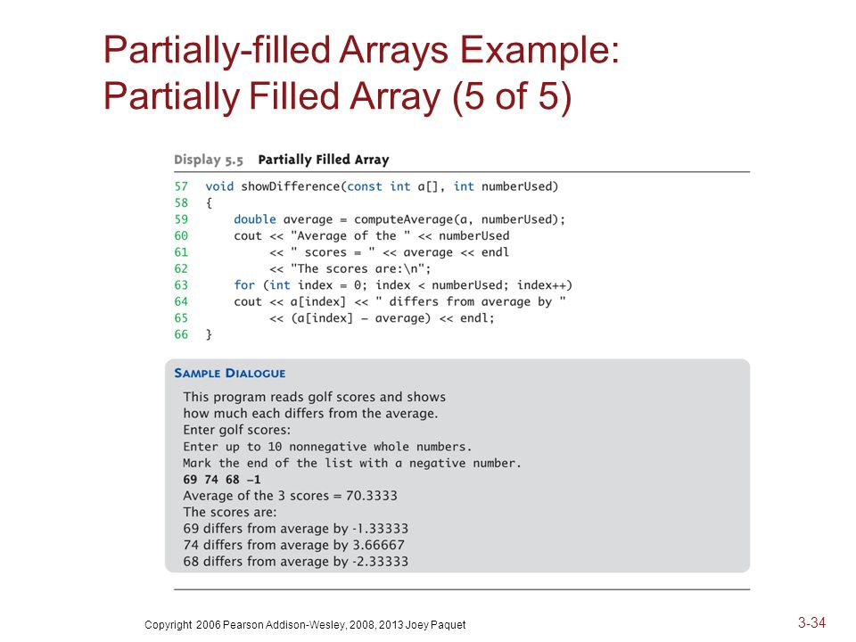 Copyright 2006 Pearson Addison-Wesley, 2008, 2013 Joey Paquet 3-34 Partially-filled Arrays Example: Partially Filled Array (5 of 5)