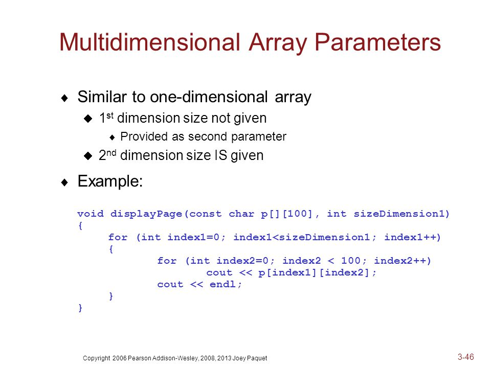 Copyright 2006 Pearson Addison-Wesley, 2008, 2013 Joey Paquet 3-46 Multidimensional Array Parameters  Similar to one-dimensional array  1 st dimension size not given  Provided as second parameter  2 nd dimension size IS given  Example: void displayPage(const char p[][100], int sizeDimension1) { for (int index1=0; index1<sizeDimension1; index1++) { for (int index2=0; index2 < 100; index2++) cout << p[index1][index2]; cout << endl; } }