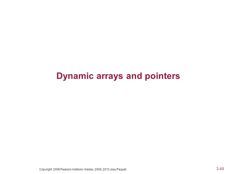 Copyright 2006 Pearson Addison-Wesley, 2008, 2013 Joey Paquet 3-49 Dynamic arrays and pointers